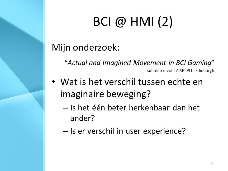 29 BCI @ HMI (2) Mijn onderzoek: Actual and Imagined Movement in BCI Gaming submitted voor AISB'09 te Edinburgh Wat is het verschil tussen echte en imaginaire beweging.