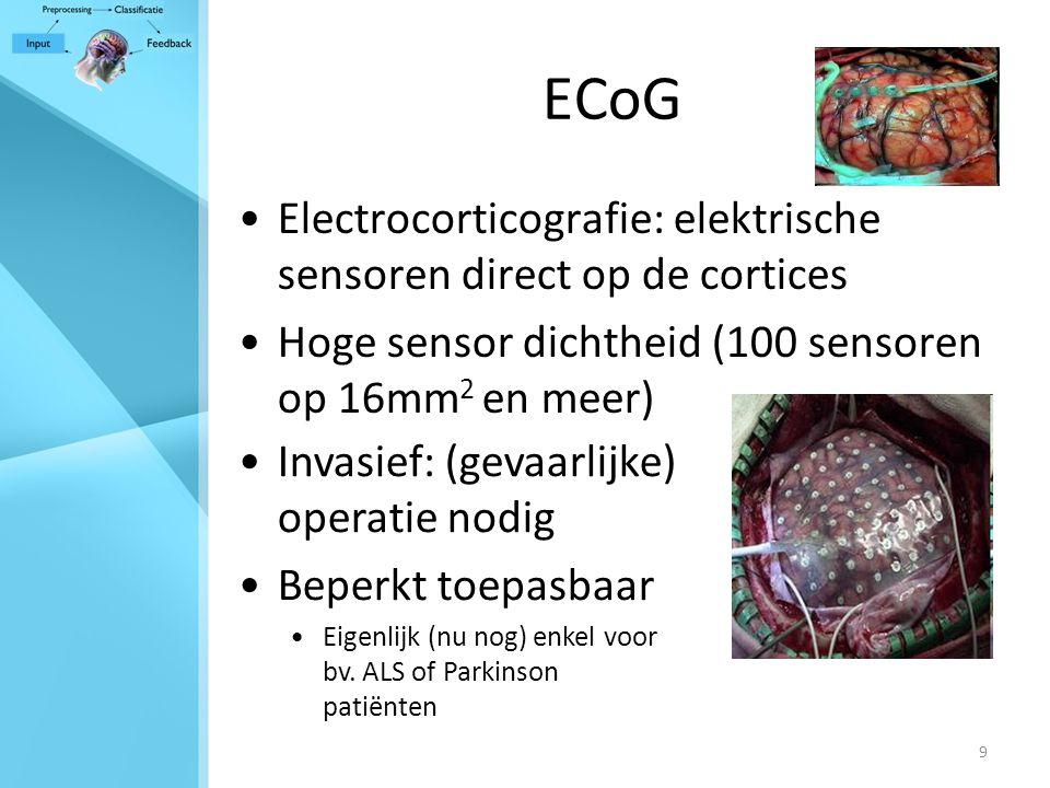 9 ECoG Electrocorticografie: elektrische sensoren direct op de cortices Hoge sensor dichtheid (100 sensoren op 16mm 2 en meer) Invasief: (gevaarlijke) operatie nodig Beperkt toepasbaar Eigenlijk (nu nog) enkel voor bv.