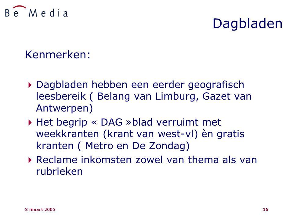 8 maart 200516 Kenmerken:  Dagbladen hebben een eerder geografisch leesbereik ( Belang van Limburg, Gazet van Antwerpen)  Het begrip « DAG »blad verruimt met weekkranten (krant van west-vl) èn gratis kranten ( Metro en De Zondag)  Reclame inkomsten zowel van thema als van rubrieken Dagbladen