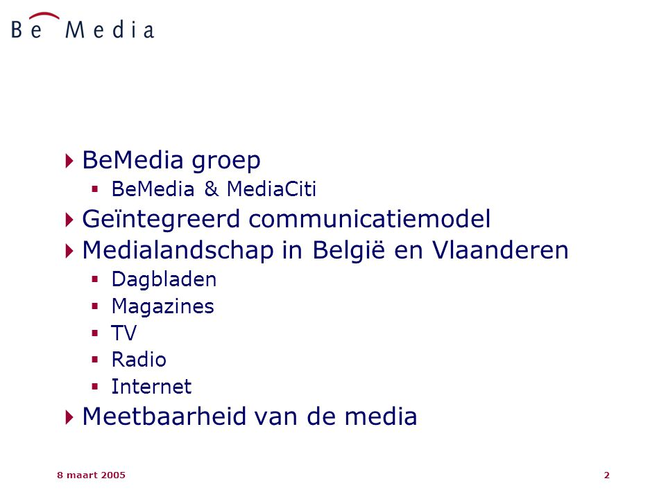 8 maart 20053  BeMedia groep  BeMedia & MediaCiti  Geïntegreerd communicatiemodel  Medialandschap in België en Vlaanderen  Dagbladen  Magazines  TV  Radio  Internet  Meetbaarheid van de media