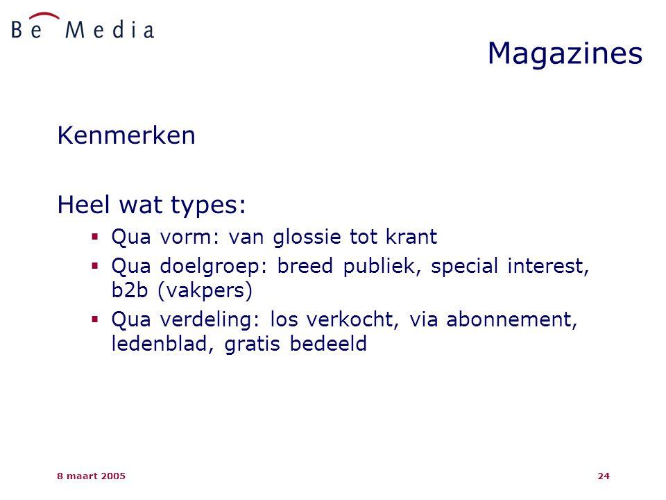 8 maart 200524 Magazines Kenmerken Heel wat types:  Qua vorm: van glossie tot krant  Qua doelgroep: breed publiek, special interest, b2b (vakpers)  Qua verdeling: los verkocht, via abonnement, ledenblad, gratis bedeeld