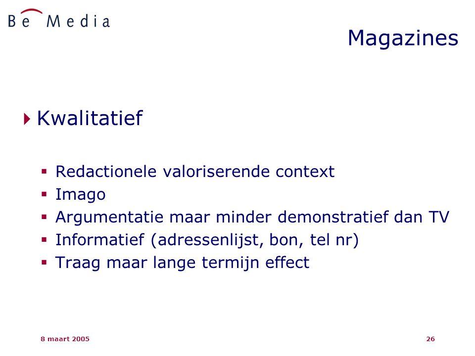 8 maart 200526  Kwalitatief  Redactionele valoriserende context  Imago  Argumentatie maar minder demonstratief dan TV  Informatief (adressenlijst, bon, tel nr)  Traag maar lange termijn effect Magazines
