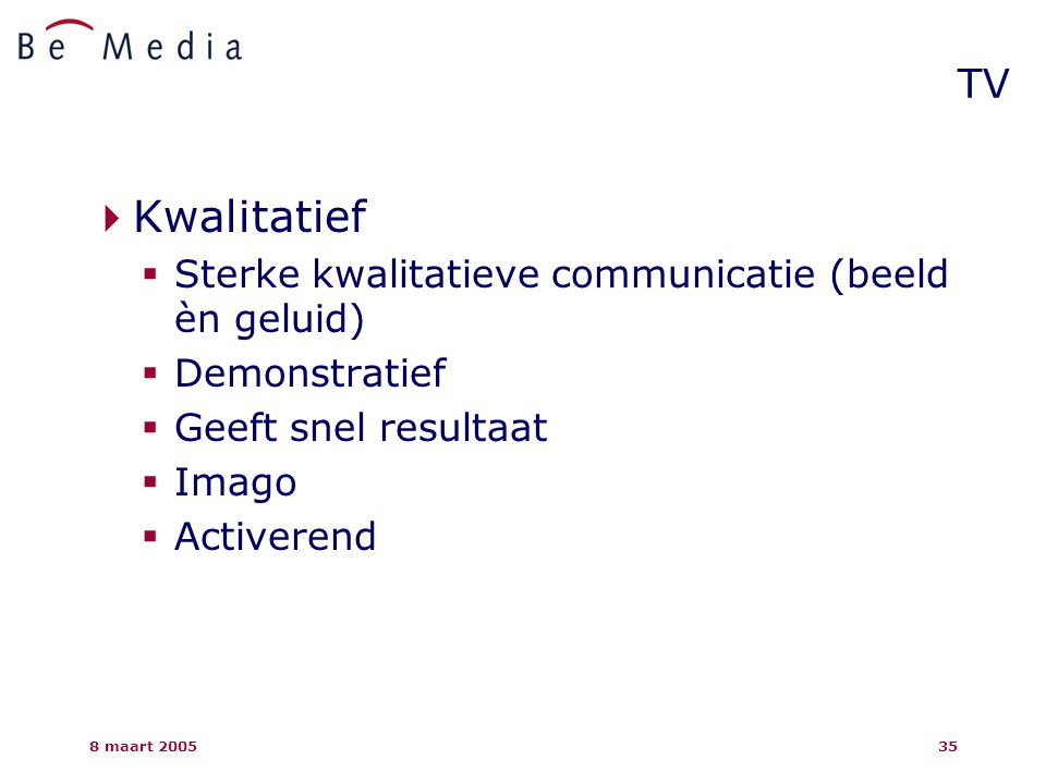 8 maart 200535  Kwalitatief  Sterke kwalitatieve communicatie (beeld èn geluid)  Demonstratief  Geeft snel resultaat  Imago  Activerend TV