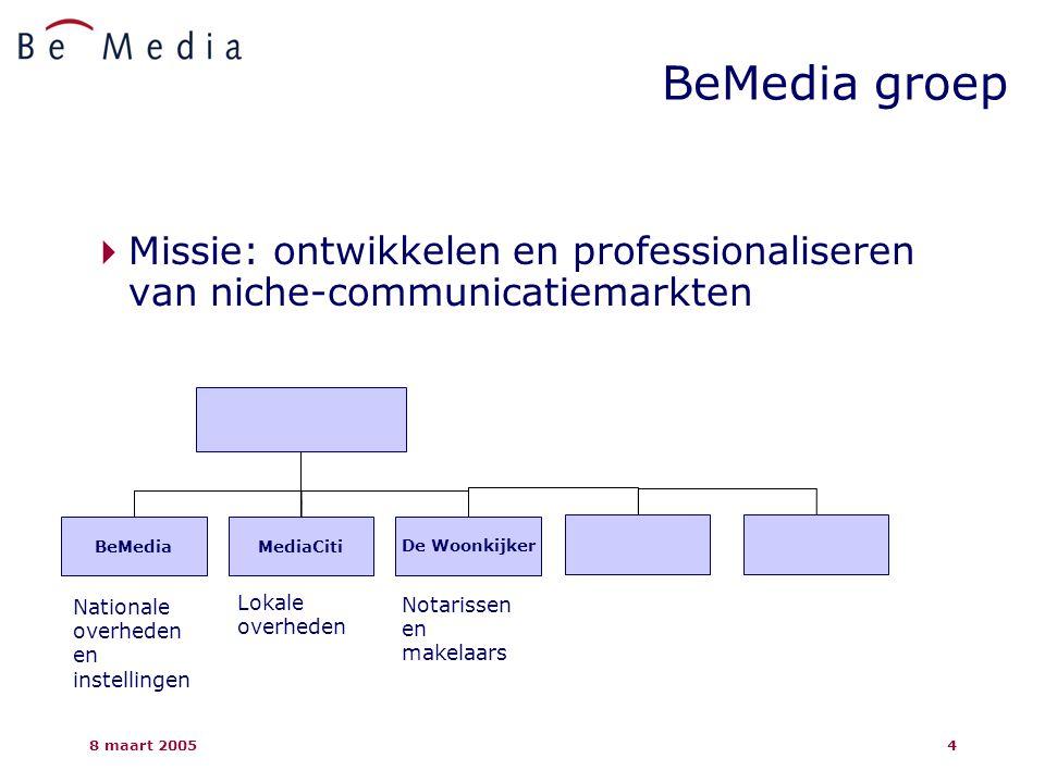 8 maart 20054 BeMedia groep  Missie: ontwikkelen en professionaliseren van niche-communicatiemarkten BeMediaMediaCitiDe Woonkijker Nationale overheden en instellingen Lokale overheden Notarissen en makelaars