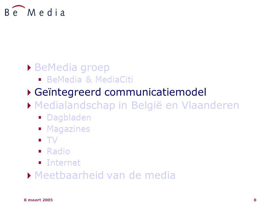 8 maart 20058  BeMedia groep  BeMedia & MediaCiti  Geïntegreerd communicatiemodel  Medialandschap in België en Vlaanderen  Dagbladen  Magazines  TV  Radio  Internet  Meetbaarheid van de media