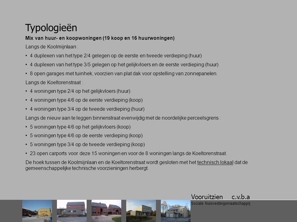 Vooruitzien c.v.b.a Sociale huisvestingsmaatschappij Typologieën Mix van huur- en koopwoningen (19 koop en 16 huurwoningen) Langs de Koolmijnlaan : 4 duplexen van het type 2/4 gelegen op de eerste en tweede verdieping (huur) 4 duplexen van het type 3/5 gelegen op het gelijkvloers en de eerste verdieping (huur) 8 open garages met tuinhek, voorzien van plat dak voor opstelling van zonnepanelen.