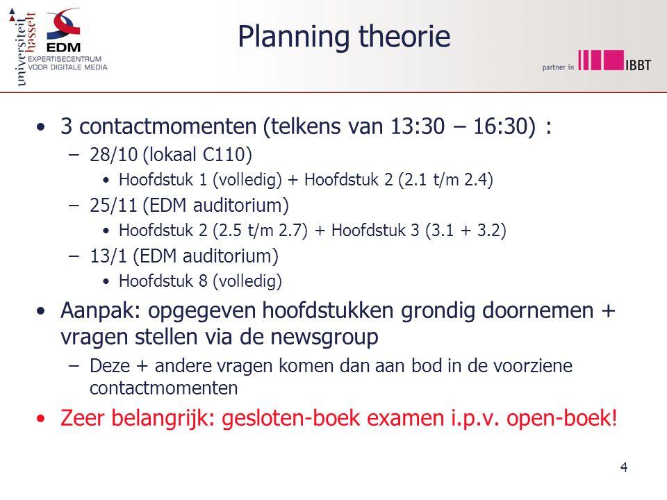 4 Planning theorie 3 contactmomenten (telkens van 13:30 – 16:30) : –28/10 (lokaal C110) Hoofdstuk 1 (volledig) + Hoofdstuk 2 (2.1 t/m 2.4) –25/11 (EDM auditorium) Hoofdstuk 2 (2.5 t/m 2.7) + Hoofdstuk 3 (3.1 + 3.2) –13/1 (EDM auditorium) Hoofdstuk 8 (volledig) Aanpak: opgegeven hoofdstukken grondig doornemen + vragen stellen via de newsgroup –Deze + andere vragen komen dan aan bod in de voorziene contactmomenten Zeer belangrijk: gesloten-boek examen i.p.v.