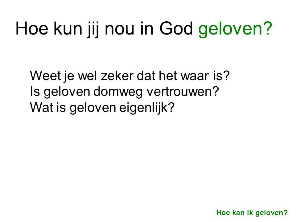Hoe kun jij nou in God geloven? Hoe kan ik geloven? Weet je wel zeker dat het waar is? Is geloven domweg vertrouwen? Wat is geloven eigenlijk?