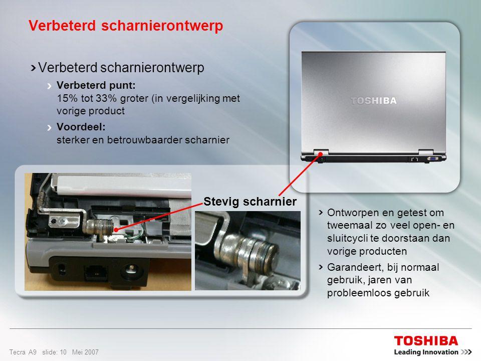 Tecra A9 slide: 9 Mei 2007 Het unieke Shock Protection Design beschermt de belangrijkste systeemcomponenten tegen ongelukjes en de gevaren op reis Ga mobiel met vertrouwen Schokbescherming dankzij speciaal ontworpen hoeken Rubber bescherming rondom het scherm Rubber bescherming rondom de gevoelige inverter Speciaal materiaal van de schermomlijsting zorgt voor een betere bescherming van het scherm en voor minder kans op breuken Stevigere schermscharnieren voor verhoogde duurzaamheid en kleinere kands op breuk Voor de bevestiging van de BGA-chip (Ball Grid Array) op het moederbord is extreem sterke lijm gebruikt, zodat de chip beter bestand is tegen schokken en trillingen