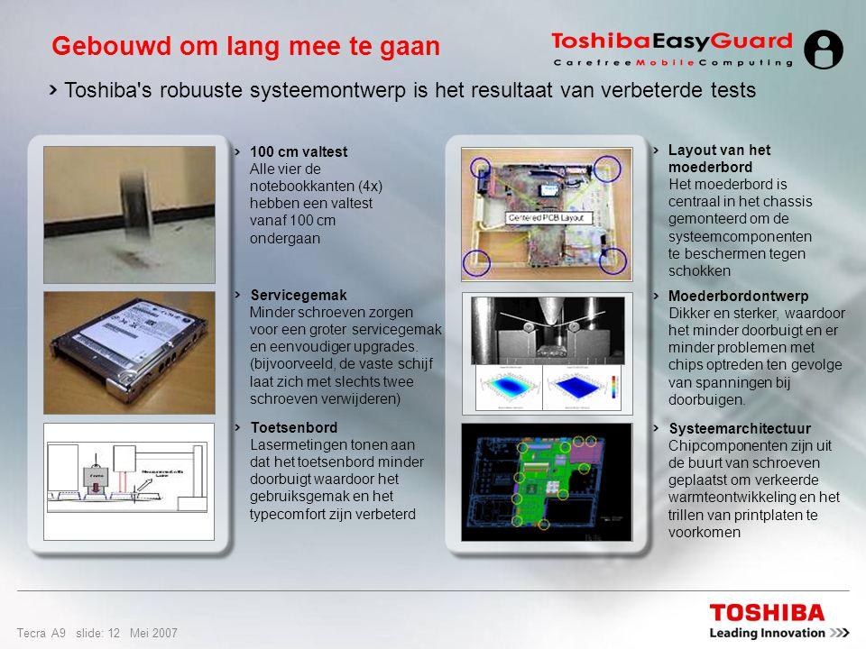Tecra A9 slide: 11 Mei 2007 Shock Protector is de naam van het bumpermechanisme dat de schok opvangt bij een fysieke val Shock Protector Rond de kanten is een open ruimte gelaten voor het absorberen van schokken Ruimte voor schokabsorptie (Geen PCB rond de kanten – open ruimte) Basis is groter dan scherm