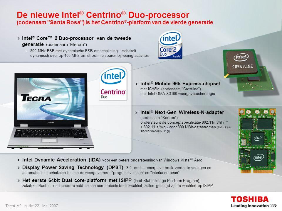 Tecra A9 slide: 21 Mei 2007 De Intel ® Centrino ® Duo-processor – De motor achter de ultieme vrijheid Dual Core is de innovatieve mobiele oplossing voor fantastische prestaties, een langere accuwerktijd en meer mogelijkheden voor draadloze verbindingen Toonaangevende Intel-notebookprocessor is weer verbeterd Draadloze netwerken 5x sneller en bereik 2x groter dankzij 802.11n-technologie Meer helderheid en scherpte bij afspelen video Ontworpen voor energiebesparing en een langere accuwerktijd = Best Platform merkIntel-processorOndersteuning draadloze netwerken Laag stroomverbruik & lange accuduur 64-bit & Vista2007 Stable Image Ready Beheer & veiligheid Dual-core a/b/g/n = Beter