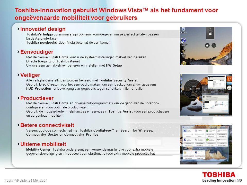 Tecra A9 slide: 23 Mei 2007 Ontworpen voor ongeëvenaarde mobiliteit Windows Vista ™ Business is het besturingssysteem voor organisaties van elke omvang, ontworpen om pc s probleemloos te laten werken en gebruikers krachtige nieuwe manieren te bieden om hun gegevens te vinden en te gebruiken, en eenvoudig contact te maken met andere mensen, pc s en apparaten