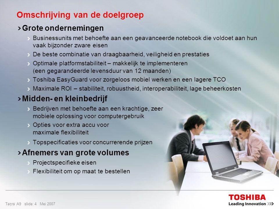 Tecra A9 slide: 4 Mei 2007 Omschrijving van de doelgroep Grote ondernemingen Businessunits met behoefte aan een geavanceerde notebook die voldoet aan hun vaak bijzonder zware eisen De beste combinatie van draagbaarheid, veiligheid en prestaties Optimale platformstabiliteit – makkelijk te implementeren (een gegarandeerde levensduur van 12 maanden) Toshiba EasyGuard voor zorgeloos mobiel werken en een lagere TCO Maximale ROI – stabiliteit, robuustheid, interoperabiliteit, lage beheerkosten Midden- en kleinbedrijf Bedrijven met behoefte aan een krachtige, zeer mobiele oplossing voor computergebruik Opties voor extra accu voor maximale flexibiliteit Topspecificaties voor concurrerende prijzen Afnemers van grote volumes Projectspecifieke eisen Flexibiliteit om op maat te bestellen