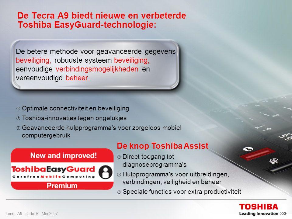 Tecra A9 slide: 26 Mei 2007 Design en gebruiksgemak Veilig, snel en gemakkelijk  Snelle en eenvoudige wachtwoordbeveiliging voor alle systeemwachtwoorden (BIOS, HDD, Windows) met behulp van een enkele vingerafdruk Start onmiddellijk tools en presentaties  Met een simpele klik op Toshiba Assist em de Toshiba Presentatie-knop