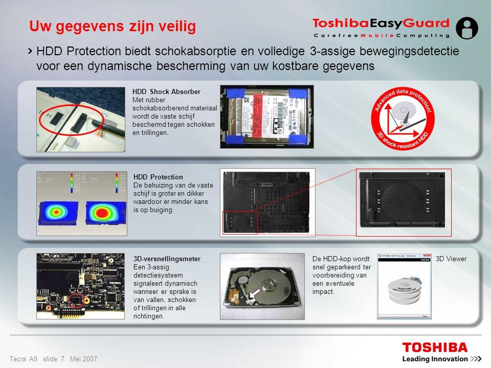 Tecra A9 slide: 7 Mei 2007 HDD Protection biedt schokabsorptie en volledige 3-assige bewegingsdetectie voor een dynamische bescherming van uw kostbare gegevens Uw gegevens zijn veilig 3D-versnellingsmeter Een 3-assig detectiesysteem signaleert dynamisch wanneer er sprake is van vallen, schokken of trillingen in alle richtingen.