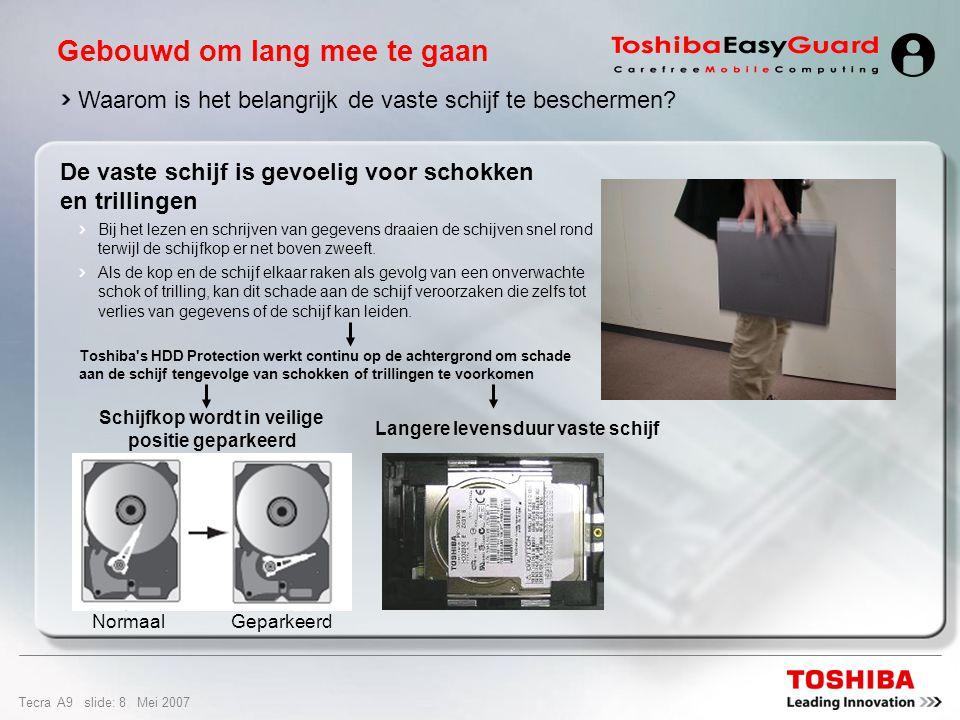 Tecra A9 slide: 28 Mei 2007 Design en gebruiksgemak Pc card-sleuf voor 1 Type II-kaart 1x USB 2.0-poort 10/100/1000 Gigabit ethernet-LAN-poort Draadloos LAN (802,11a/b/g/Draft-N) Bluetooth ® 2.0 met EDR (Enhanced Data Rate) Externe monitoruitgang (RGB) Modeminternationaal V.90-modem (voorbereid op V.92) Koptelefoon (stereo) & Mic- ingang Seriële poort 2x USB 2.0-poort 5-in1 Bridge Media-sleuf