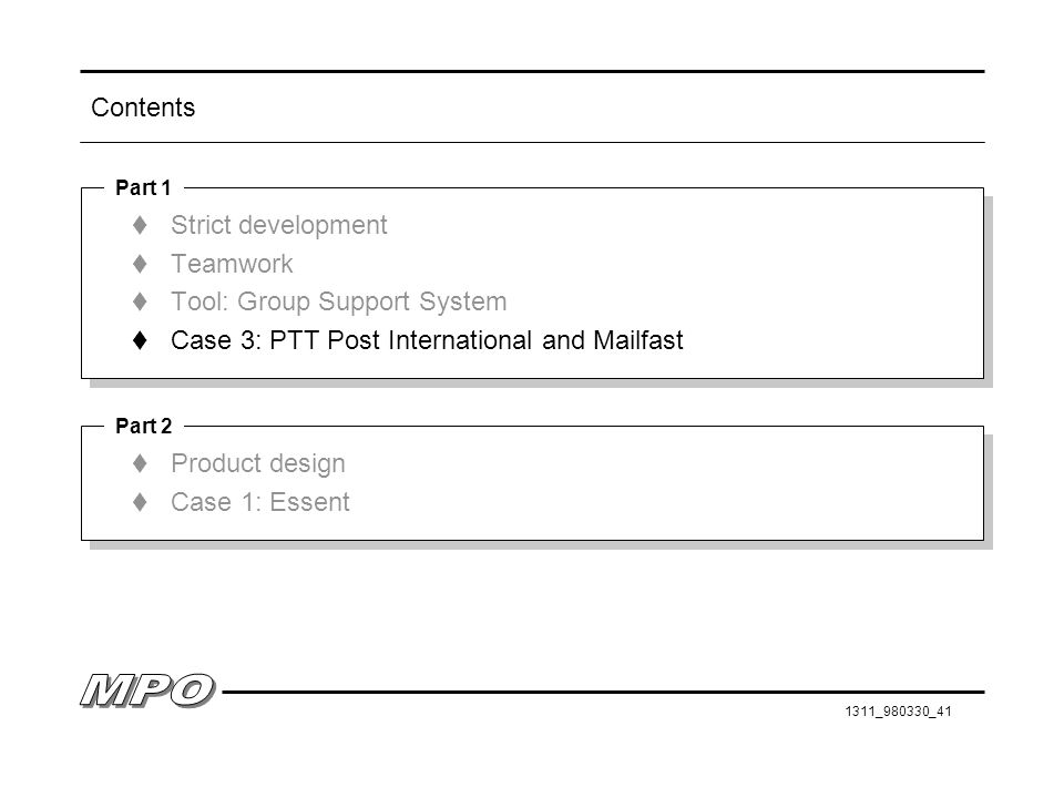 1311_980330_41 Contents t Strict development t Teamwork t Tool: Group Support System t Case 3: PTT Post International and Mailfast t Strict development t Teamwork t Tool: Group Support System t Case 3: PTT Post International and Mailfast Part 1 t Product design t Case 1: Essent t Product design t Case 1: Essent Part 2