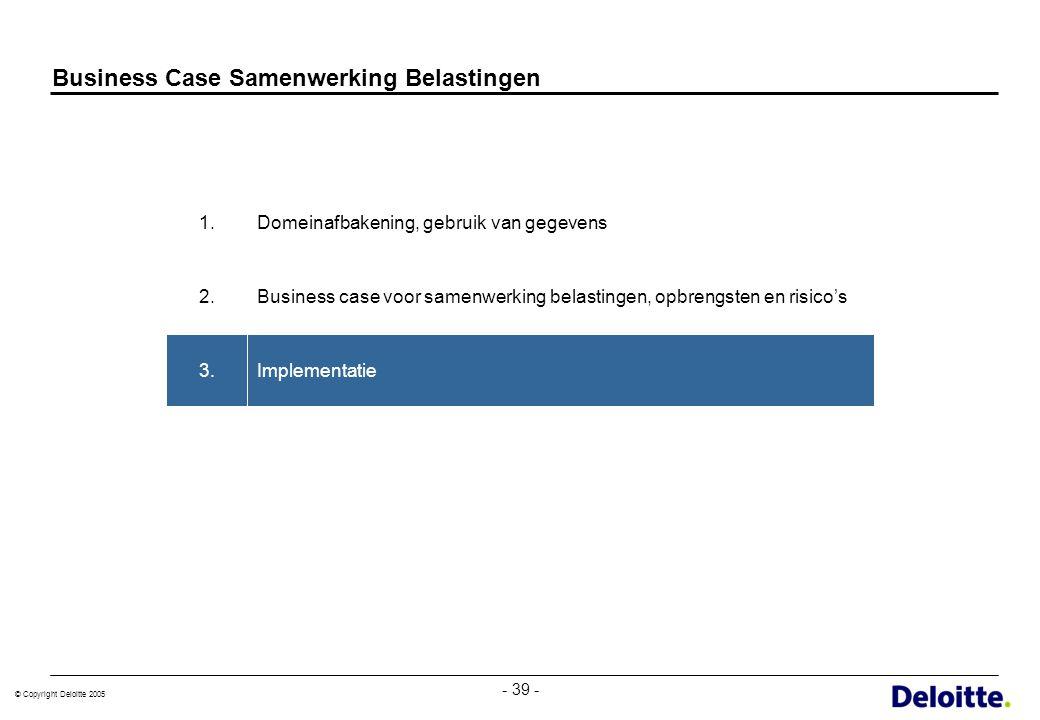 © Copyright Deloitte 2005 - 39 - Business Case Samenwerking Belastingen Implementatie3. Business case voor samenwerking belastingen, opbrengsten en ri