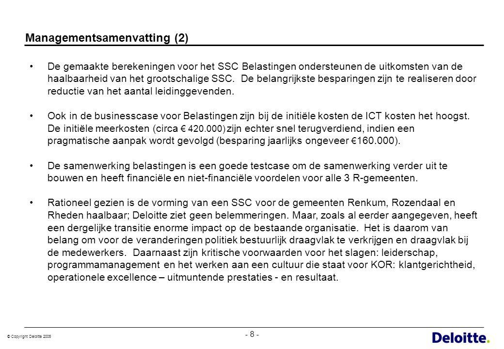 © Copyright Deloitte 2005 - 8 - Managementsamenvatting (2) De gemaakte berekeningen voor het SSC Belastingen ondersteunen de uitkomsten van de haalbaa