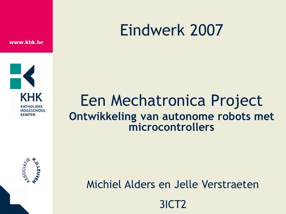 www.khk.be Eindwerk 2007 Een Mechatronica Project Ontwikkeling van autonome robots met microcontrollers Michiel Alders en Jelle Verstraeten 3ICT2