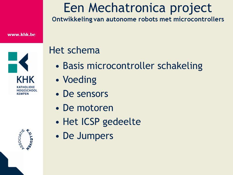 www.khk.be Een Mechatronica project Ontwikkeling van autonome robots met microcontrollers Het schema Basis microcontroller schakeling Voeding De senso