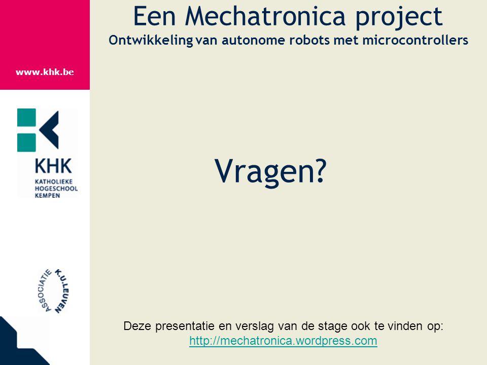 www.khk.be Een Mechatronica project Ontwikkeling van autonome robots met microcontrollers Vragen? Deze presentatie en verslag van de stage ook te vind
