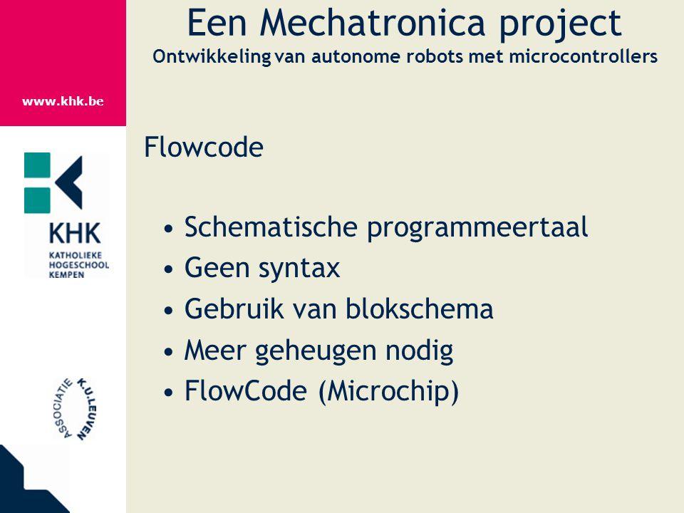 www.khk.be Een Mechatronica project Ontwikkeling van autonome robots met microcontrollers Flowcode Schematische programmeertaal Geen syntax Gebruik va
