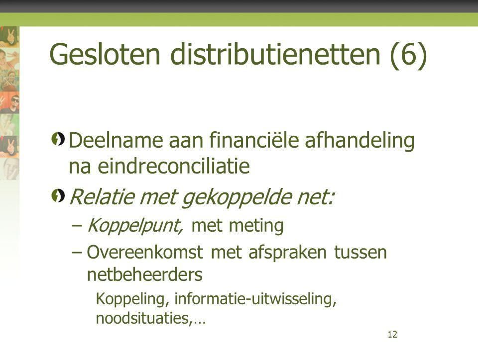 Gesloten distributienetten (6) Deelname aan financiële afhandeling na eindreconciliatie Relatie met gekoppelde net: –Koppelpunt, met meting –Overeenkomst met afspraken tussen netbeheerders Koppeling, informatie-uitwisseling, noodsituaties,… 12