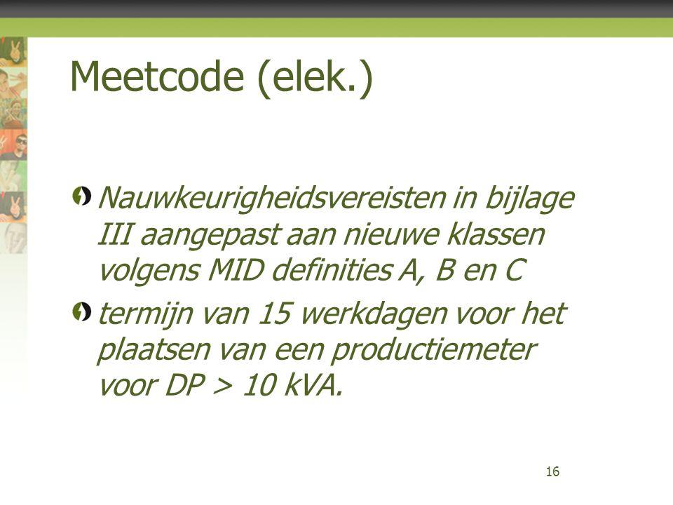 Meetcode (elek.) Nauwkeurigheidsvereisten in bijlage III aangepast aan nieuwe klassen volgens MID definities A, B en C termijn van 15 werkdagen voor het plaatsen van een productiemeter voor DP > 10 kVA.