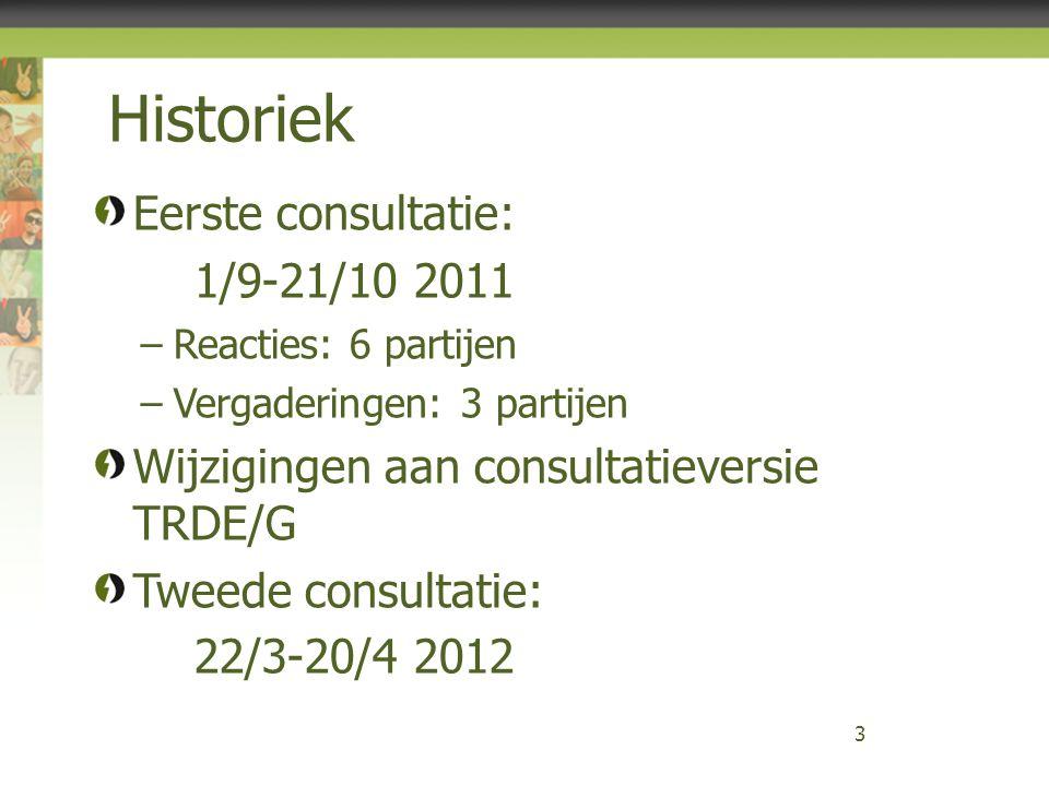 Historiek 3 Eerste consultatie: 1/9-21/10 2011 –Reacties: 6 partijen –Vergaderingen: 3 partijen Wijzigingen aan consultatieversie TRDE/G Tweede consultatie: 22/3-20/4 2012