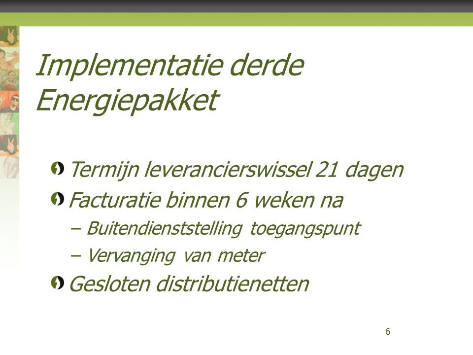 Implementatie derde Energiepakket 6 Termijn leverancierswissel 21 dagen Facturatie binnen 6 weken na –Buitendienststelling toegangspunt –Vervanging van meter Gesloten distributienetten