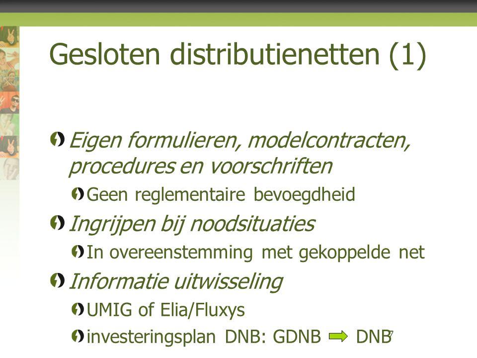 Gesloten distributienetten (1) Eigen formulieren, modelcontracten, procedures en voorschriften Geen reglementaire bevoegdheid Ingrijpen bij noodsituaties In overeenstemming met gekoppelde net Informatie uitwisseling UMIG of Elia/Fluxys investeringsplan DNB: GDNB DNB 7