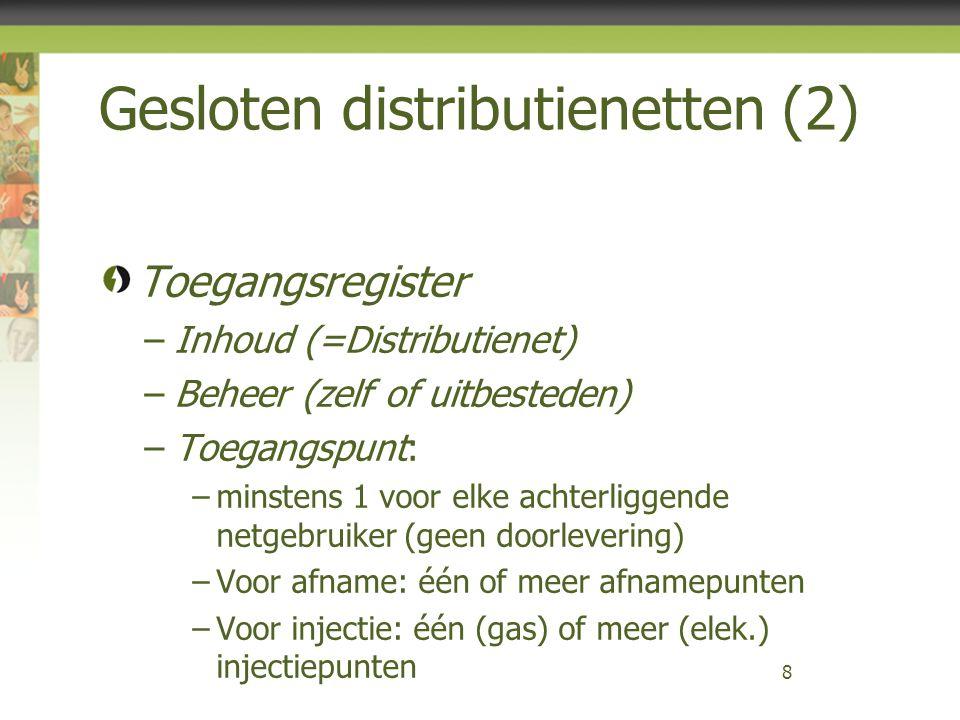 Gesloten distributienetten (2) Toegangsregister –Inhoud (=Distributienet) –Beheer (zelf of uitbesteden) –Toegangspunt: –minstens 1 voor elke achterliggende netgebruiker (geen doorlevering) –Voor afname: één of meer afnamepunten –Voor injectie: één (gas) of meer (elek.) injectiepunten 8
