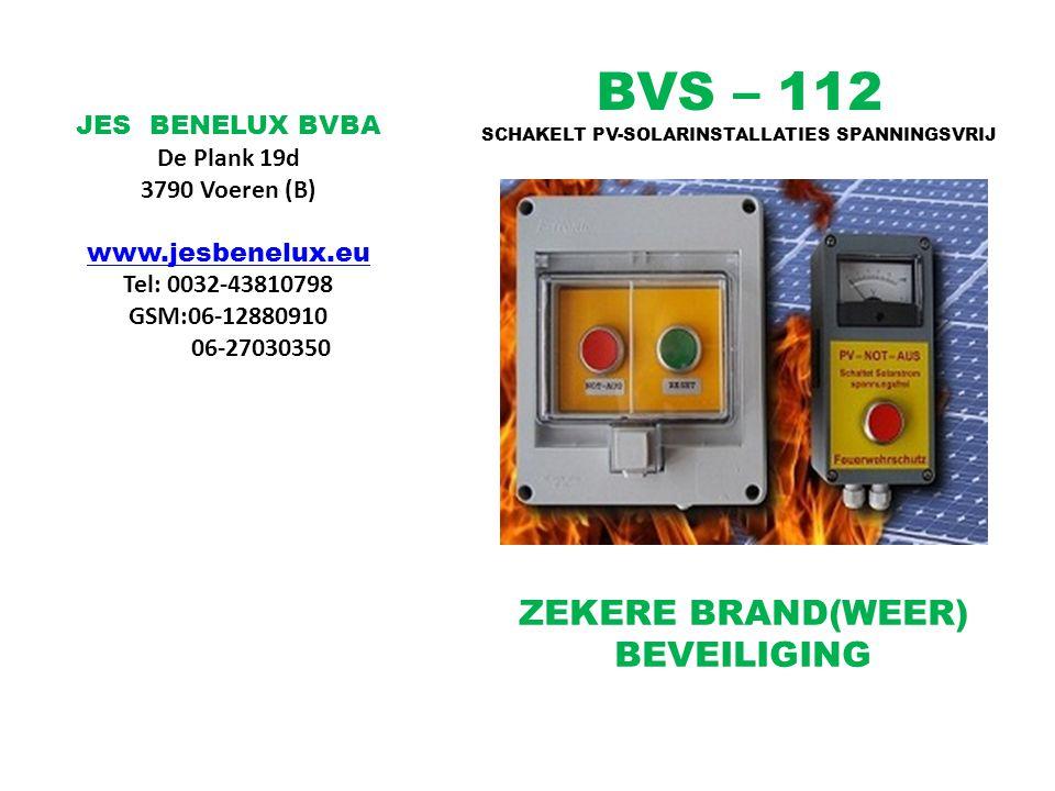 BVS – 112 SCHAKELT PV-SOLARINSTALLATIES SPANNINGSVRIJ ZEKERE BRAND(WEER) BEVEILIGING JES BENELUX BVBA De Plank 19d 3790 Voeren (B) www.jesbenelux.eu Tel: 0032-43810798 GSM:06-12880910 06-27030350
