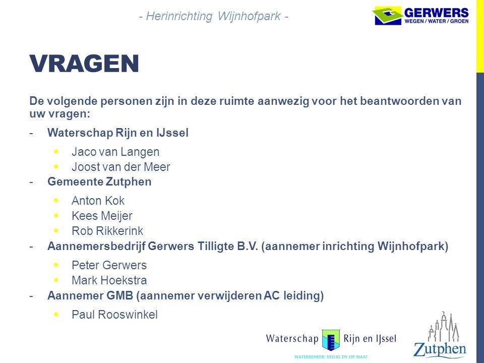 VRAGEN De volgende personen zijn in deze ruimte aanwezig voor het beantwoorden van uw vragen: -Waterschap Rijn en IJssel  Jaco van Langen  Joost van