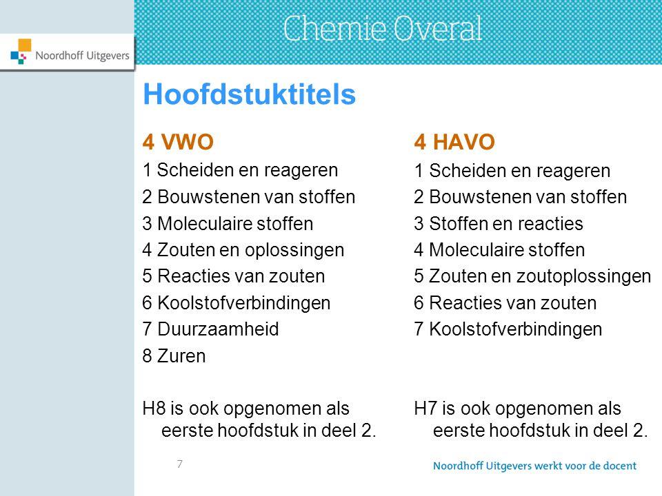 7 Hoofdstuktitels 4 VWO 1 Scheiden en reageren 2 Bouwstenen van stoffen 3 Moleculaire stoffen 4 Zouten en oplossingen 5 Reacties van zouten 6 Koolstofverbindingen 7 Duurzaamheid 8 Zuren H8 is ook opgenomen als eerste hoofdstuk in deel 2.