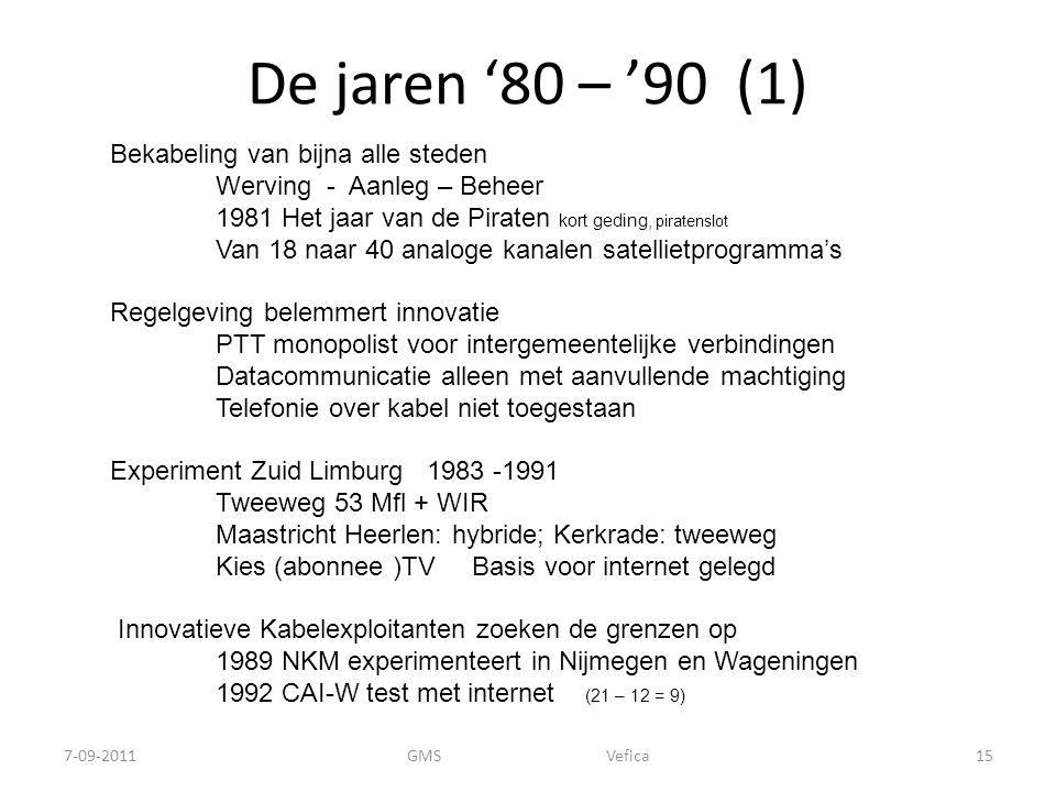 De jaren '80 – '90 (1) 7-09-2011GMS Vefica15 Bekabeling van bijna alle steden Werving - Aanleg – Beheer 1981 Het jaar van de Piraten kort geding, piratenslot Van 18 naar 40 analoge kanalen satellietprogramma's Regelgeving belemmert innovatie PTT monopolist voor intergemeentelijke verbindingen Datacommunicatie alleen met aanvullende machtiging Telefonie over kabel niet toegestaan Experiment Zuid Limburg1983 -1991 Tweeweg 53 Mfl + WIR Maastricht Heerlen: hybride; Kerkrade: tweeweg Kies (abonnee )TV Basis voor internet gelegd Innovatieve Kabelexploitanten zoeken de grenzen op 1989 NKM experimenteert in Nijmegen en Wageningen 1992 CAI-W test met internet (21 – 12 = 9)