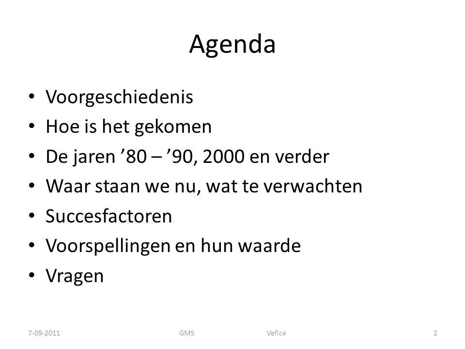 Agenda Voorgeschiedenis Hoe is het gekomen De jaren '80 – '90, 2000 en verder Waar staan we nu, wat te verwachten Succesfactoren Voorspellingen en hun waarde Vragen 7-09-2011GMS Vefica2