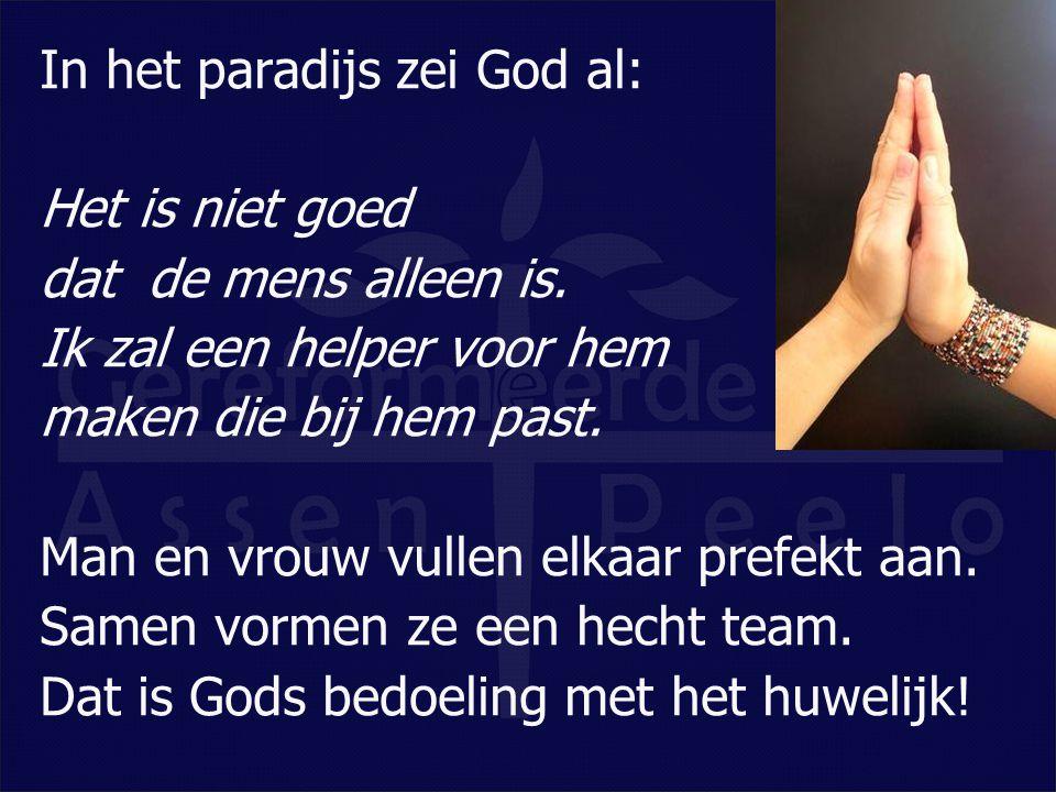In het paradijs zei God al: Het is niet goed dat de mens alleen is. Ik zal een helper voor hem maken die bij hem past. Man en vrouw vullen elkaar pref
