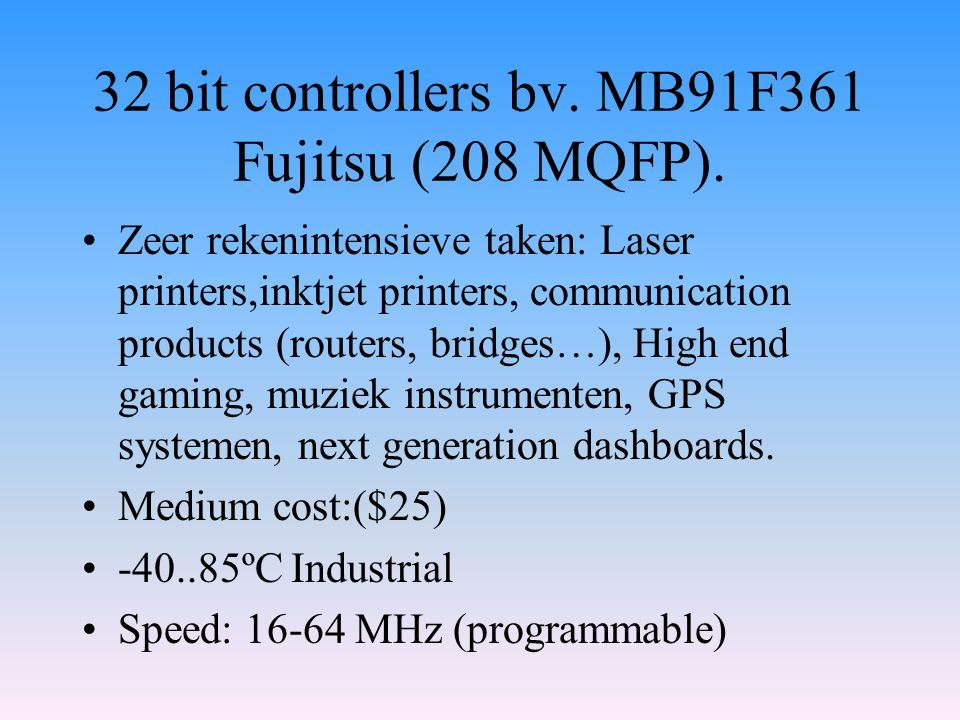 32 bit controllers bv. MB91F361 Fujitsu (208 MQFP). Zeer rekenintensieve taken: Laser printers,inktjet printers, communication products (routers, brid