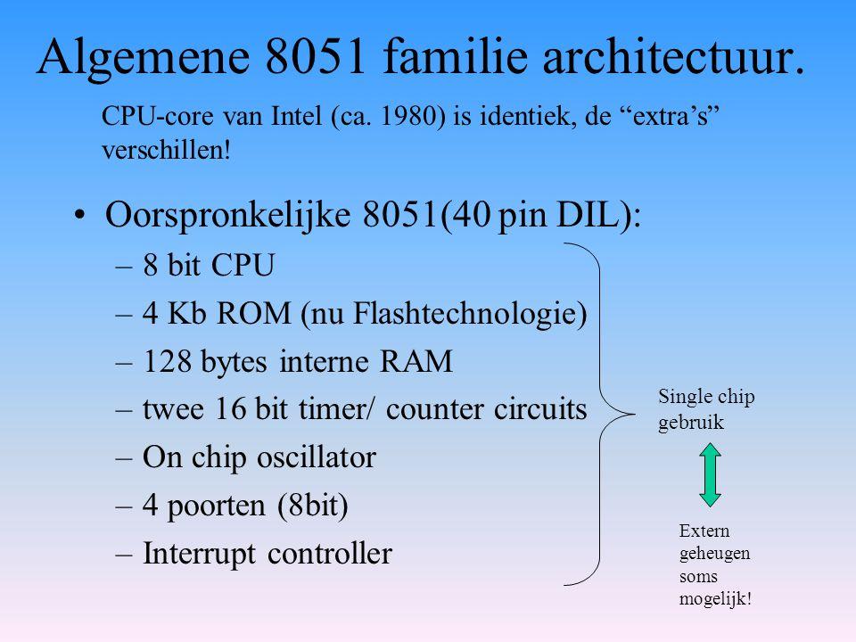 Algemene 8051 familie architectuur. Oorspronkelijke 8051(40 pin DIL): –8 bit CPU –4 Kb ROM (nu Flashtechnologie) –128 bytes interne RAM –twee 16 bit t