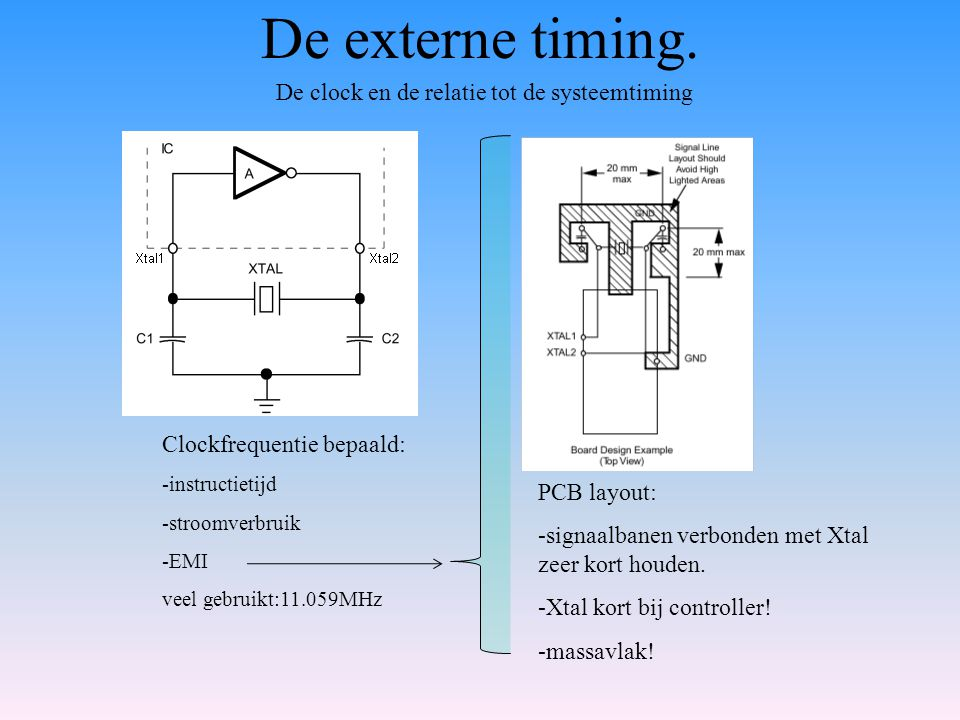 De externe timing. De clock en de relatie tot de systeemtiming Clockfrequentie bepaald: -instructietijd -stroomverbruik -EMI veel gebruikt:11.059MHz P