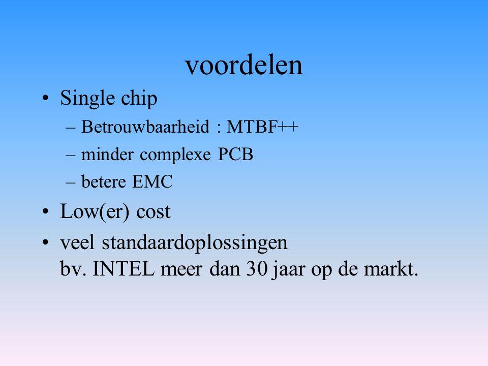 voordelen Single chip –Betrouwbaarheid : MTBF++ –minder complexe PCB –betere EMC Low(er) cost veel standaardoplossingen bv. INTEL meer dan 30 jaar op