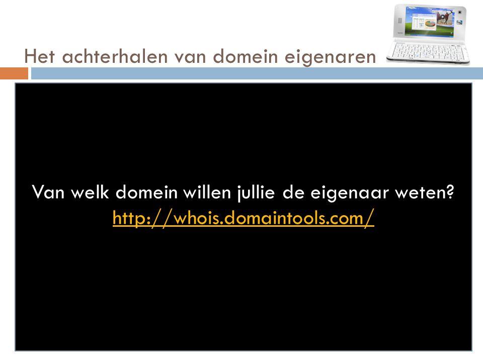 Het achterhalen van domein eigenaren Van welk domein willen jullie de eigenaar weten? http://whois.domaintools.com/
