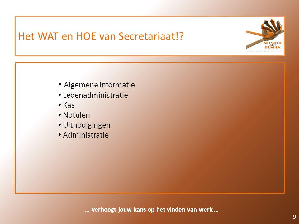 Het WAT en HOE van Secretariaat!? 9 … Verhoogt jouw kans op het vinden van werk … Algemene informatie Ledenadministratie Kas Notulen Uitnodigingen Adm