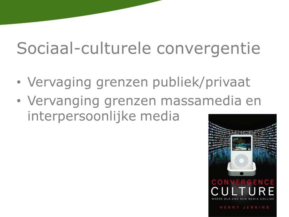 Sociaal-culturele convergentie Vervaging grenzen publiek/privaat Vervanging grenzen massamedia en interpersoonlijke media