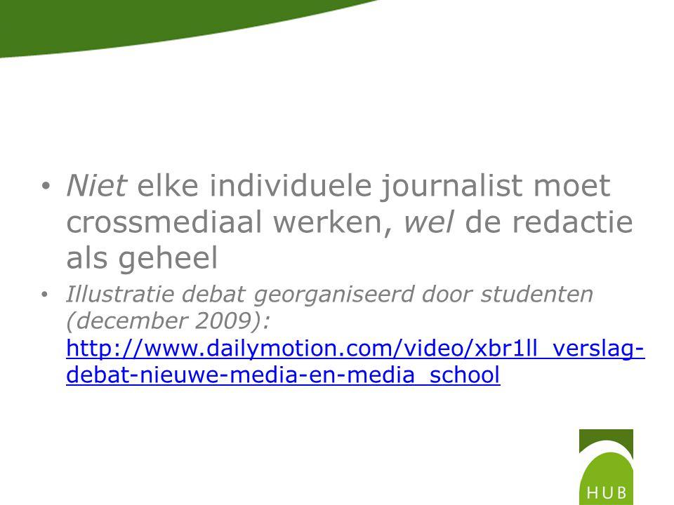 Niet elke individuele journalist moet crossmediaal werken, wel de redactie als geheel Illustratie debat georganiseerd door studenten (december 2009): http://www.dailymotion.com/video/xbr1ll_verslag- debat-nieuwe-media-en-media_school http://www.dailymotion.com/video/xbr1ll_verslag- debat-nieuwe-media-en-media_school