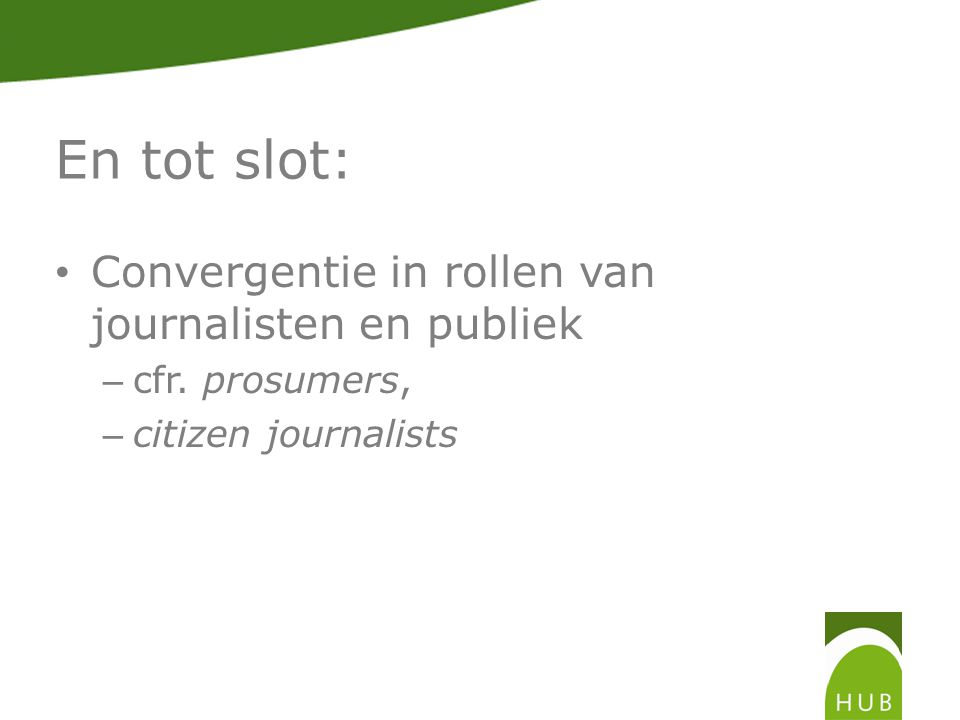 En tot slot: Convergentie in rollen van journalisten en publiek – cfr. prosumers, – citizen journalists