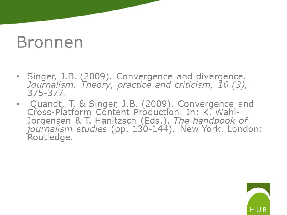 Bronnen Singer, J.B. (2009). Convergence and divergence. Journalism. Theory, practice and criticism, 10 (3), 375-377. Quandt, T. & Singer, J.B. (2009)