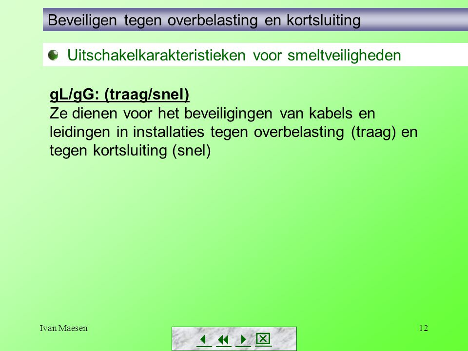 Ivan Maesen12        Uitschakelkarakteristieken voor smeltveiligheden Beveiligen tegen overbelasting en kortsluiting gL/gG: (traag/snel) Ze di